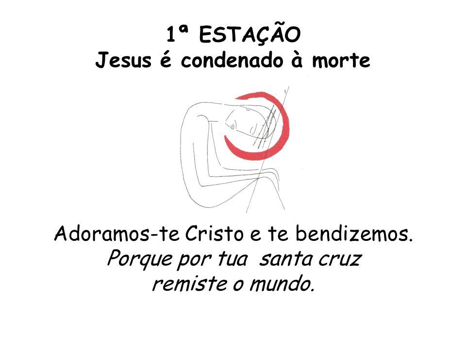 1ª ESTAÇÃO Jesus é condenado à morte Adoramos-te Cristo e te bendizemos. Porque por tua santa cruz remiste o mundo.
