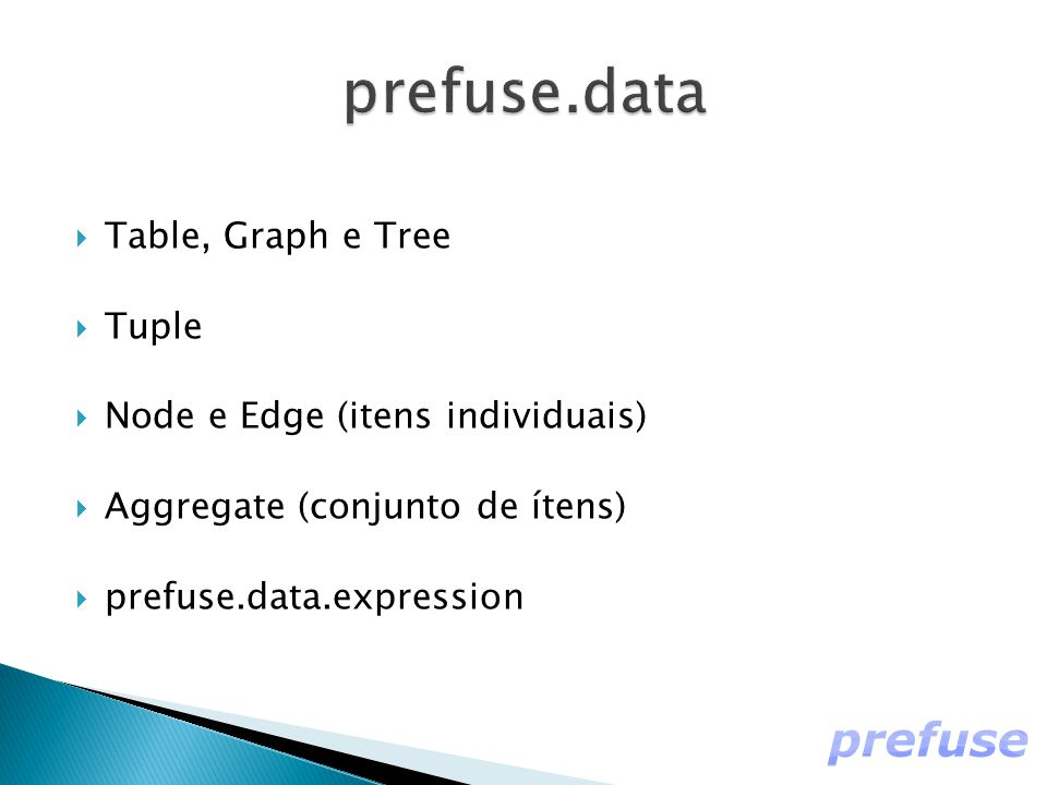  Table, Graph e Tree  Tuple  Node e Edge (itens individuais)  Aggregate (conjunto de ítens)  prefuse.data.expression