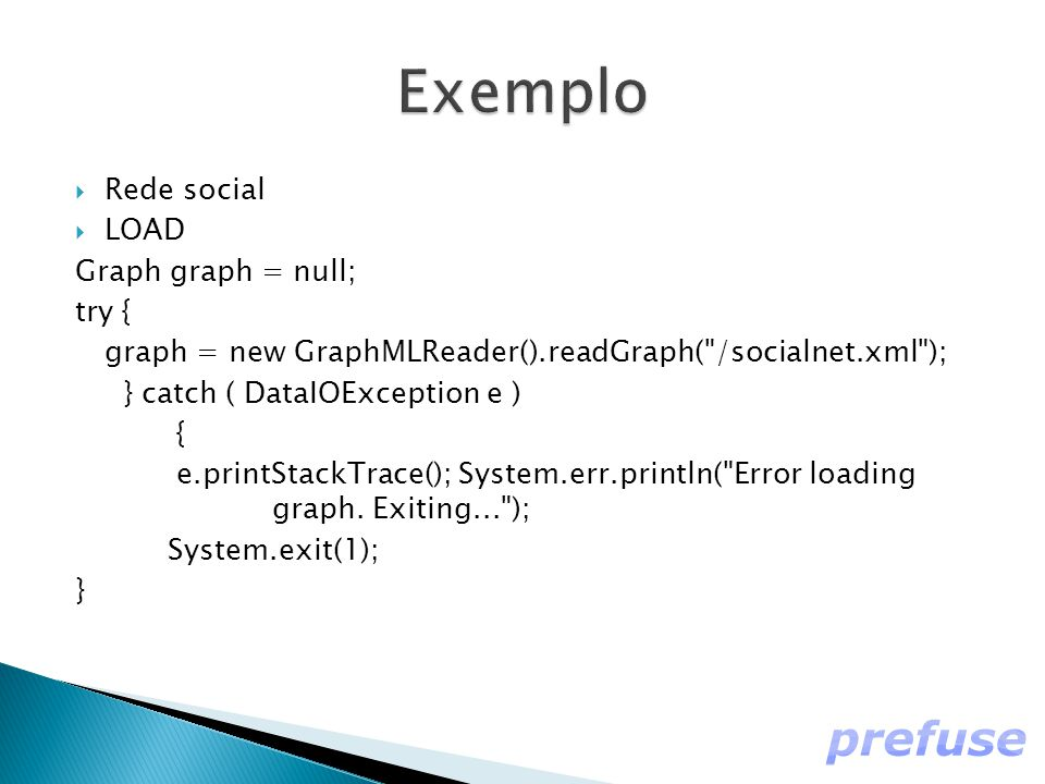 Rede social  LOAD Graph graph = null; try { graph = new GraphMLReader().readGraph( /socialnet.xml ); } catch ( DataIOException e ) { e.printStackTrace(); System.err.println( Error loading graph.