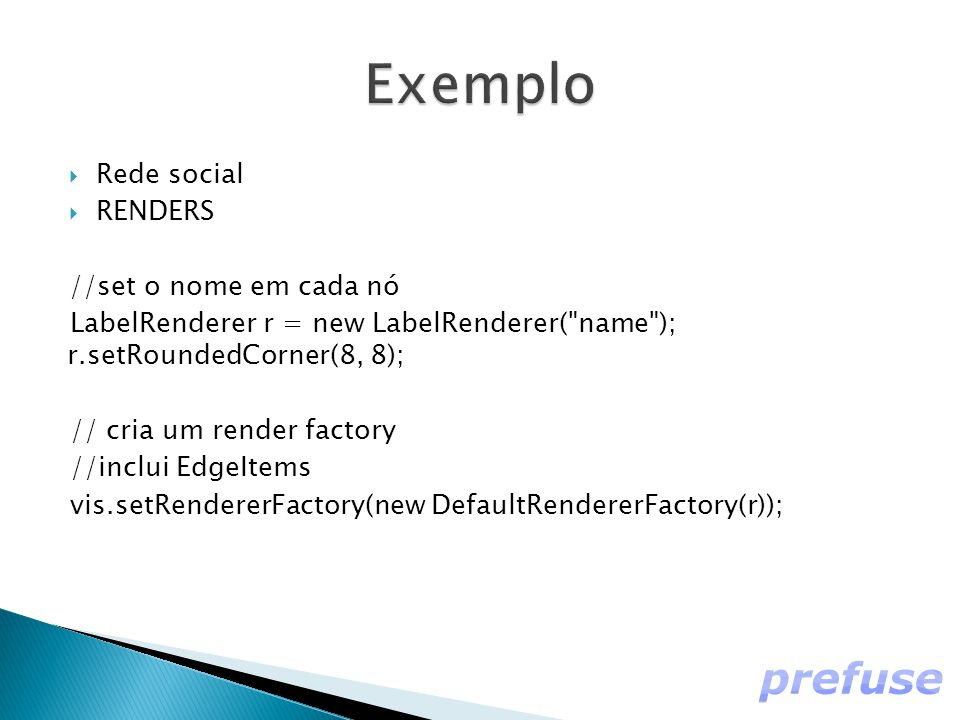  Rede social  RENDERS //set o nome em cada nó LabelRenderer r = new LabelRenderer( name ); r.setRoundedCorner(8, 8); // cria um render factory //inclui EdgeItems vis.setRendererFactory(new DefaultRendererFactory(r));