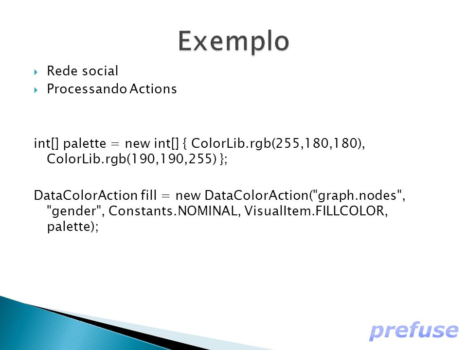  Rede social  Processando Actions int[] palette = new int[] { ColorLib.rgb(255,180,180), ColorLib.rgb(190,190,255) }; DataColorAction fill = new Dat