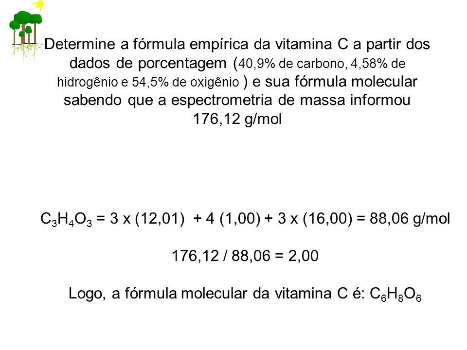 Determine a fórmula empírica da vitamina C a partir dos dados de porcentagem ( 40,9% de carbono, 4,58% de hidrogênio e 54,5% de oxigênio ) e sua fórmula molecular sabendo que a espectrometria de massa informou 176,12 g/mol C 3 H 4 O 3 = 3 x (12,01) + 4 (1,00) + 3 x (16,00) = 88,06 g/mol 176,12 / 88,06 = 2,00 Logo, a fórmula molecular da vitamina C é: C 6 H 8 O 6