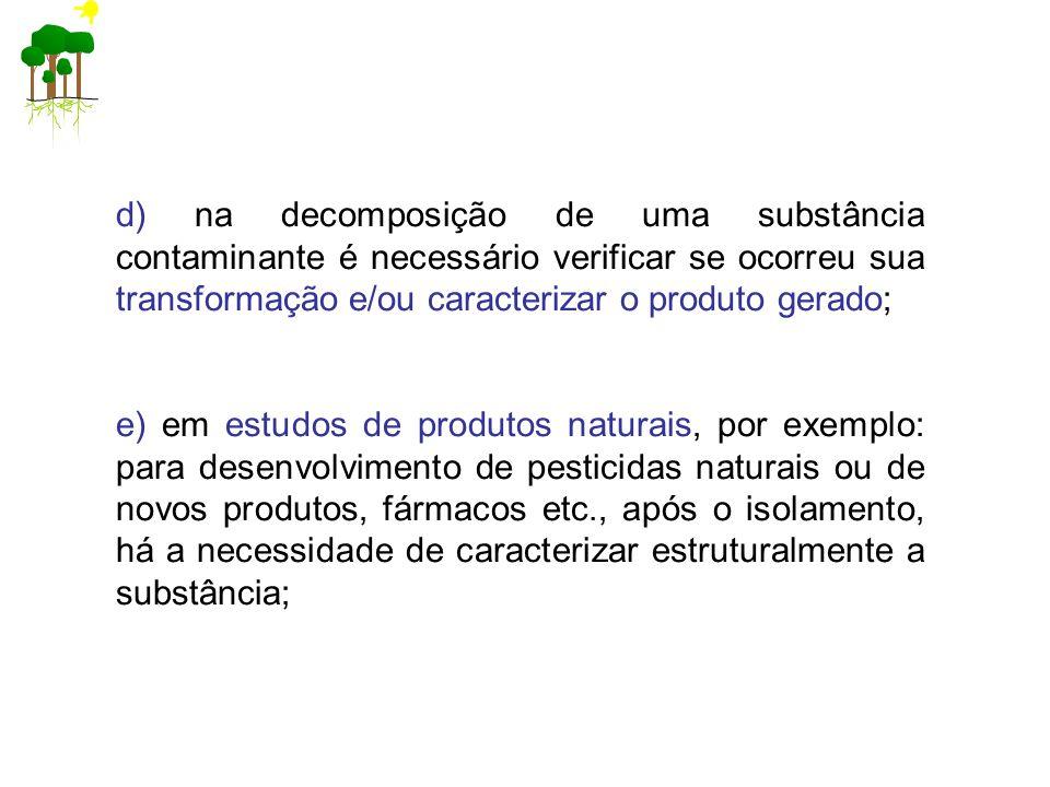 d) na decomposição de uma substância contaminante é necessário verificar se ocorreu sua transformação e/ou caracterizar o produto gerado; e) em estudos de produtos naturais, por exemplo: para desenvolvimento de pesticidas naturais ou de novos produtos, fármacos etc., após o isolamento, há a necessidade de caracterizar estruturalmente a substância;