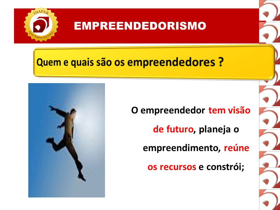O empreendedor tem visão de futuro, planeja o empreendimento, reúne os recursos e constrói;