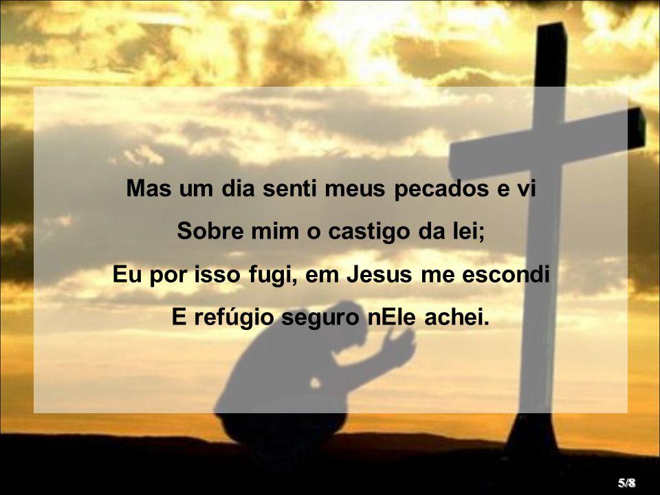 Mas um dia senti meus pecados e vi Sobre mim o castigo da lei; Eu por isso fugi, em Jesus me escondi E refúgio seguro nEle achei. 5/8