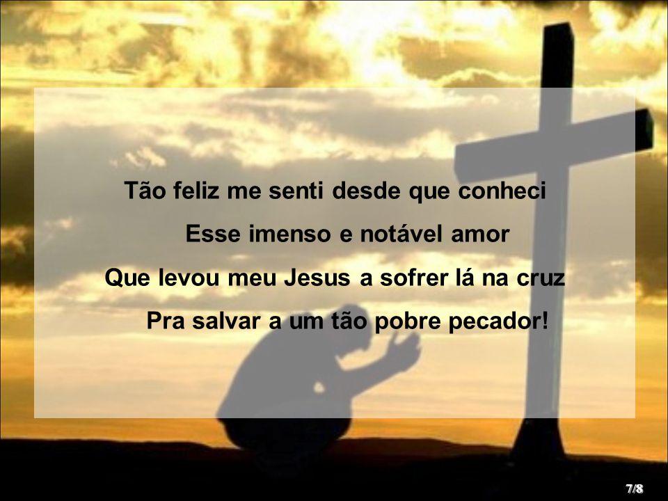 Tão feliz me senti desde que conheci Esse imenso e notável amor Que levou meu Jesus a sofrer lá na cruz Pra salvar a um tão pobre pecador! 7/8