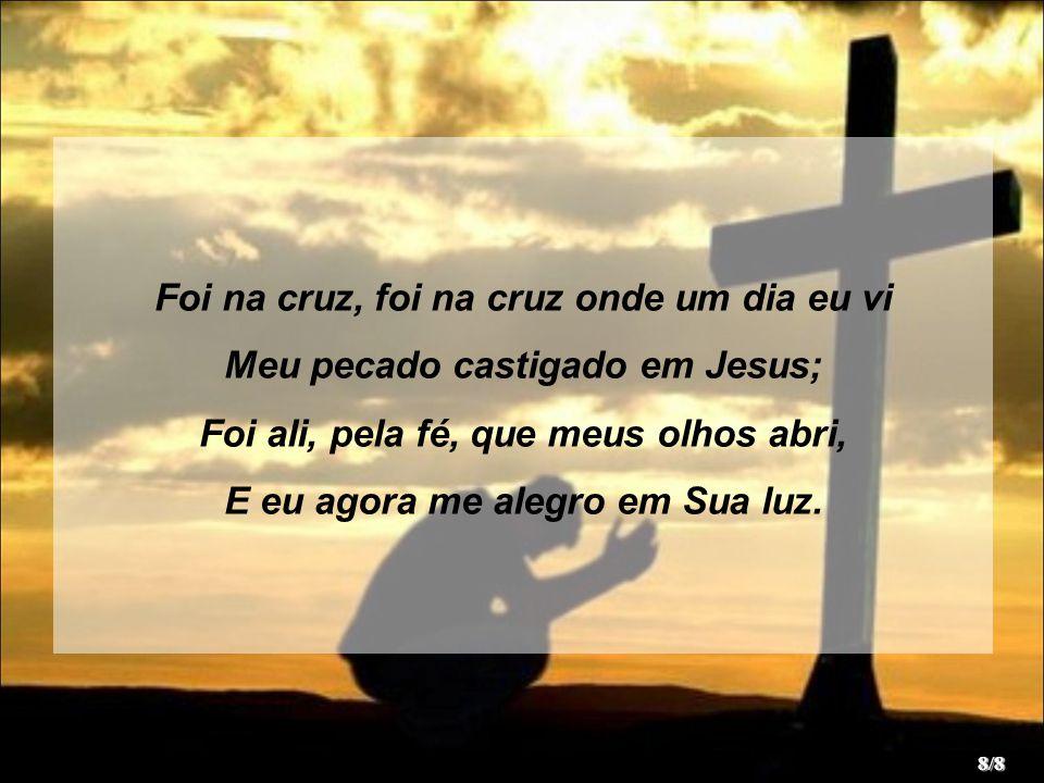 Foi na cruz, foi na cruz onde um dia eu vi Meu pecado castigado em Jesus; Foi ali, pela fé, que meus olhos abri, E eu agora me alegro em Sua luz.
