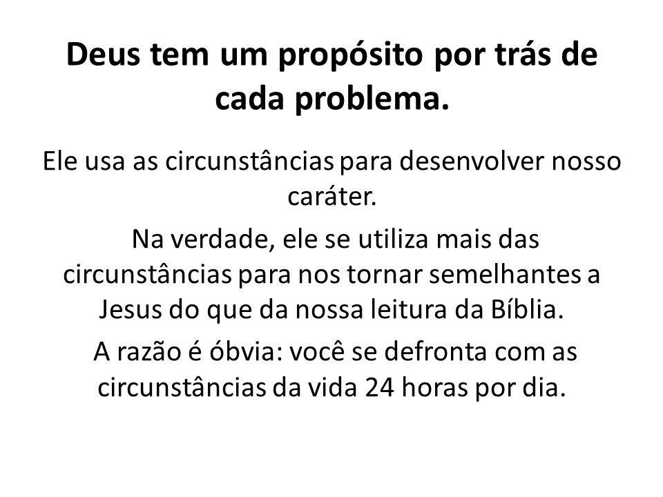Deus tem um propósito por trás de cada problema. Ele usa as circunstâncias para desenvolver nosso caráter. Na verdade, ele se utiliza mais das circun
