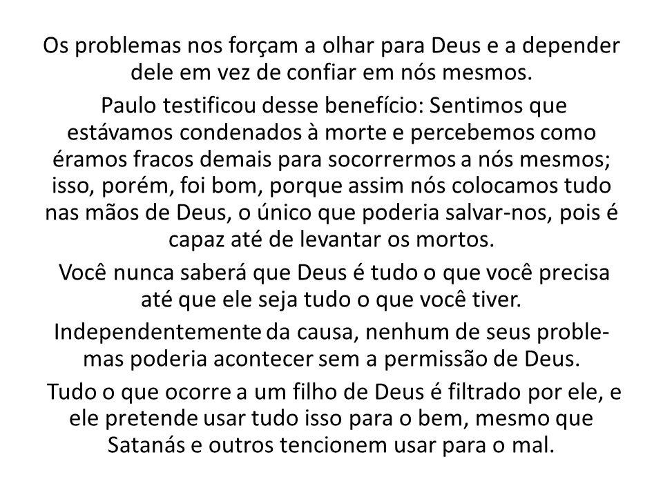 Os problemas nos forçam a olhar para Deus e a depender dele em vez de confiar em nós mesmos. Paulo testificou desse benefício: Sentimos que estávamos