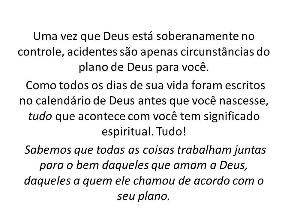 Uma vez que Deus está soberanamente no controle, acidentes são apenas circunstâncias do plano de Deus para você. Como todos os dias de sua vida foram