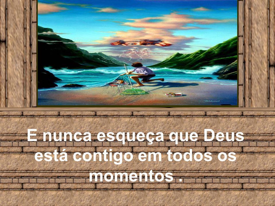 E nunca esqueça que Deus está contigo em todos os momentos.