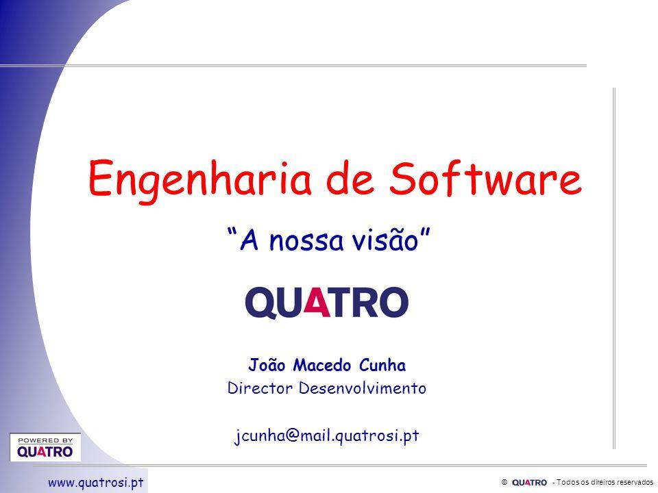 © - Todos os direiros reservados www.quatrosi.pt Engenharia de Software A nossa visão João Macedo Cunha Director Desenvolvimento jcunha@mail.quatrosi.pt