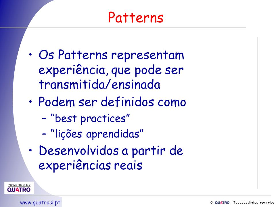 © - Todos os direiros reservados www.quatrosi.pt Patterns Os Patterns representam experiência, que pode ser transmitida/ensinada Podem ser definidos como – best practices – lições aprendidas Desenvolvidos a partir de experiências reais
