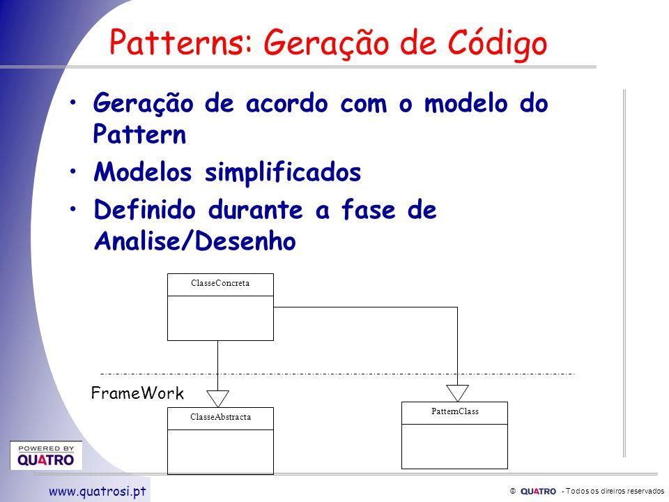 © - Todos os direiros reservados www.quatrosi.pt Patterns: Geração de Código Geração de acordo com o modelo do Pattern Modelos simplificados Definido durante a fase de Analise/Desenho ClasseConcreta ClasseAbstracta PatternClass FrameWork