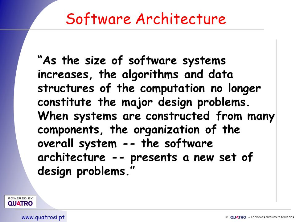 © - Todos os direiros reservados www.quatrosi.pt Software Architecture As the size of software systems increases, the algorithms and data structures of the computation no longer constitute the major design problems.