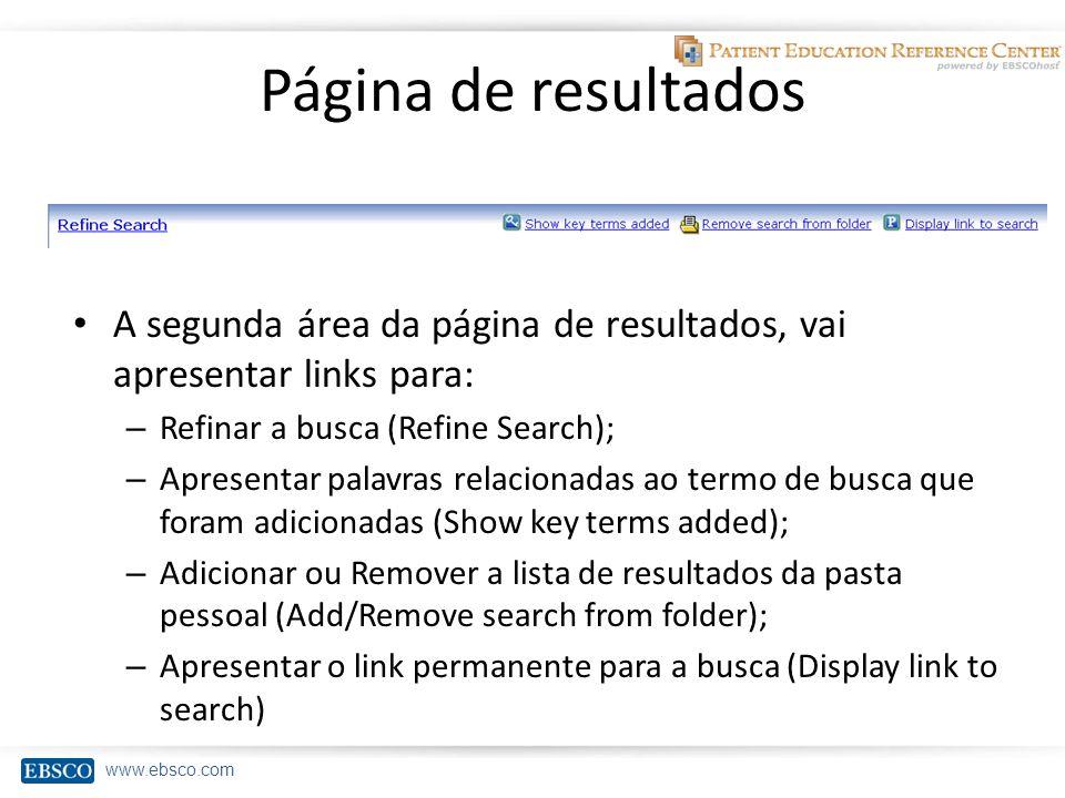www.ebsco.com Página de resultados A segunda área da página de resultados, vai apresentar links para: – Refinar a busca (Refine Search); – Apresentar palavras relacionadas ao termo de busca que foram adicionadas (Show key terms added); – Adicionar ou Remover a lista de resultados da pasta pessoal (Add/Remove search from folder); – Apresentar o link permanente para a busca (Display link to search)