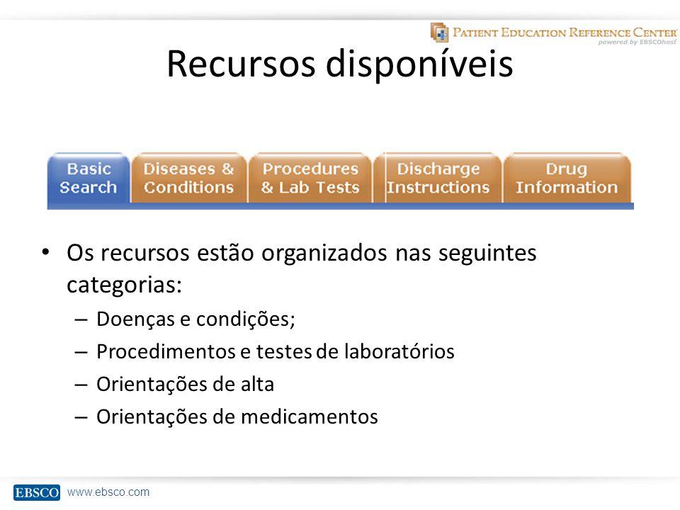 www.ebsco.com Recursos disponíveis Os recursos estão organizados nas seguintes categorias: – Doenças e condições; – Procedimentos e testes de laboratórios – Orientações de alta – Orientações de medicamentos