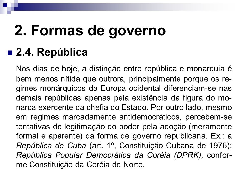 2. Formas de governo 2.4. República Nos dias de hoje, a distinção entre república e monarquia é bem menos nítida que outrora, principalmente porque os