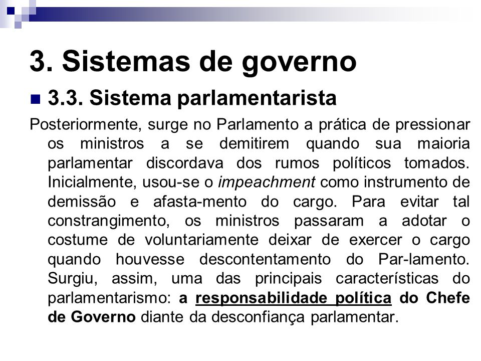 3. Sistemas de governo 3.3. Sistema parlamentarista Posteriormente, surge no Parlamento a prática de pressionar os ministros a se demitirem quando sua
