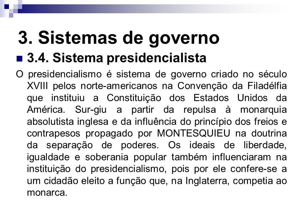 3. Sistemas de governo 3.4. Sistema presidencialista O presidencialismo é sistema de governo criado no século XVIII pelos norte-americanos na Convençã