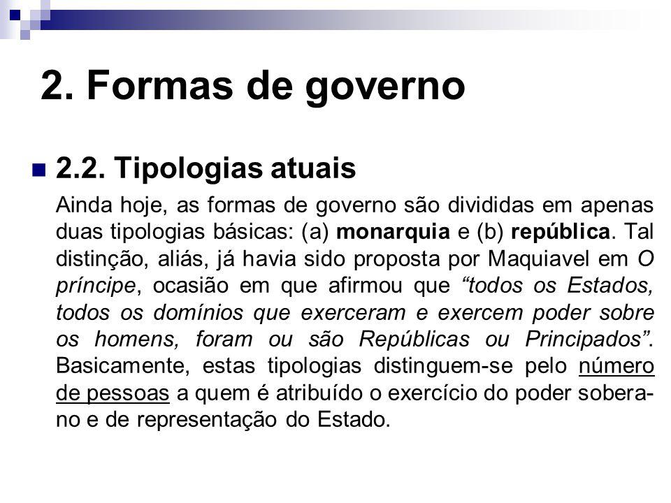 2. Formas de governo 2.2. Tipologias atuais Ainda hoje, as formas de governo são divididas em apenas duas tipologias básicas: (a) monarquia e (b) repú