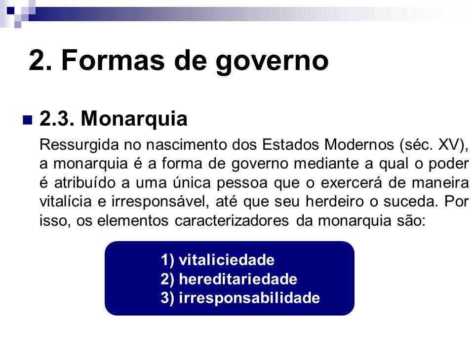 2. Formas de governo 2.3. Monarquia Ressurgida no nascimento dos Estados Modernos (séc. XV), a monarquia é a forma de governo mediante a qual o poder