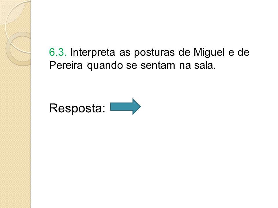 6.3. Interpreta as posturas de Miguel e de Pereira quando se sentam na sala. Resposta: