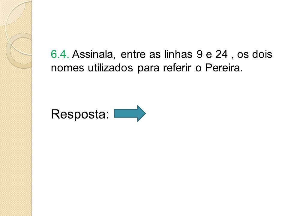 6.4. Assinala, entre as linhas 9 e 24, os dois nomes utilizados para referir o Pereira. Resposta:
