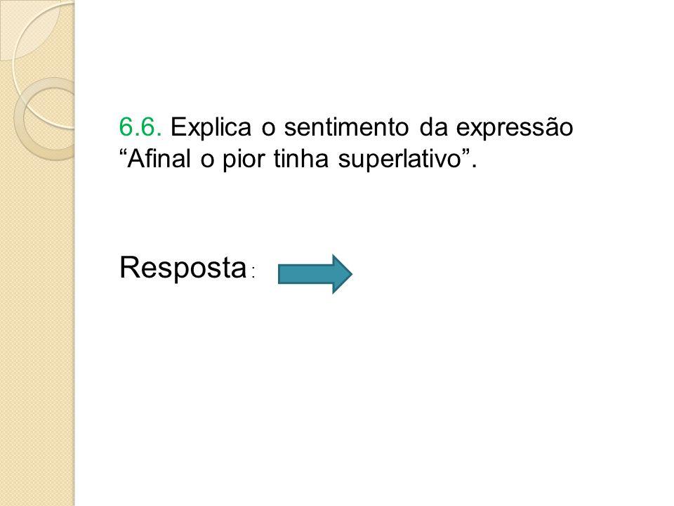 6.6. Explica o sentimento da expressão Afinal o pior tinha superlativo . Resposta :