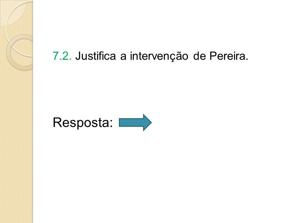 7.2. Justifica a intervenção de Pereira. Resposta: