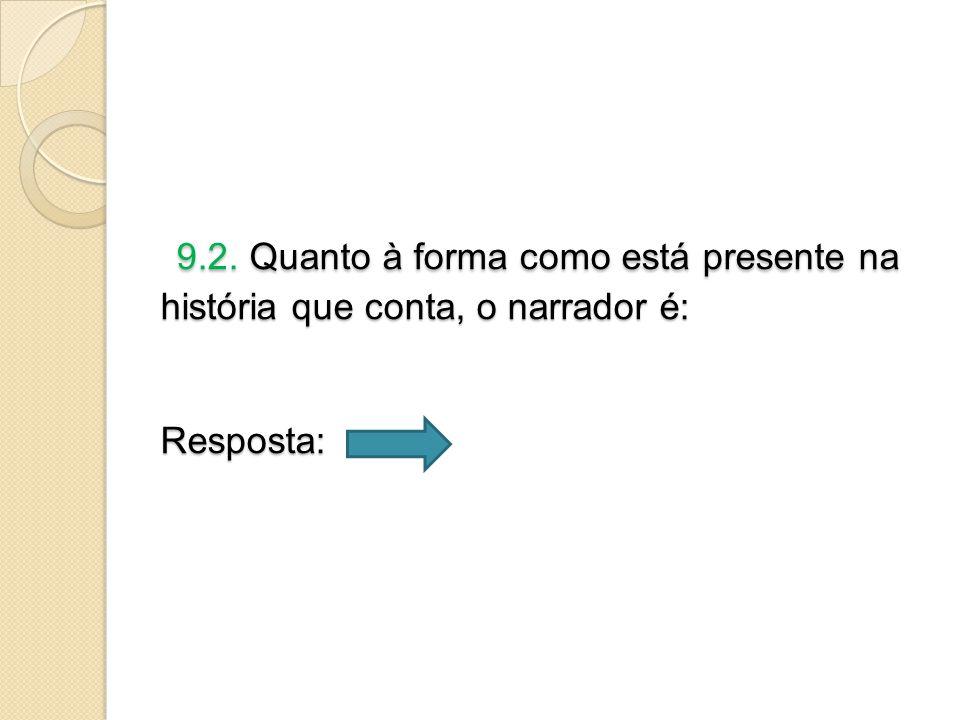 9.2.Quanto à forma como está presente na história que conta, o narrador é: Resposta: 9.2.