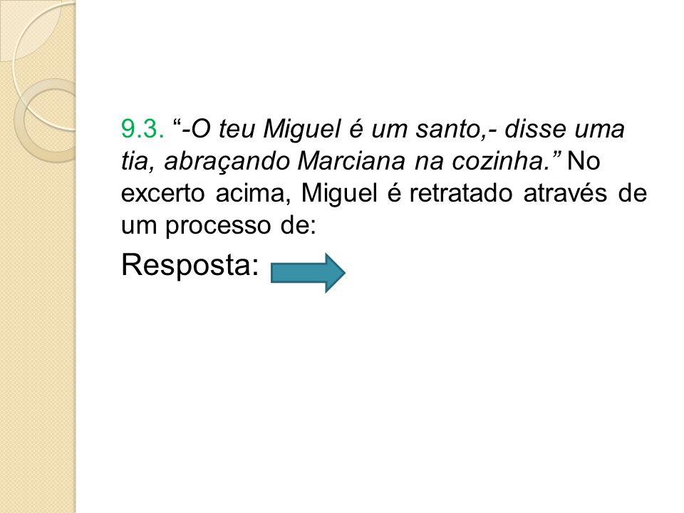 """9.3. """"-O teu Miguel é um santo,- disse uma tia, abraçando Marciana na cozinha."""" No excerto acima, Miguel é retratado através de um processo de: Respos"""