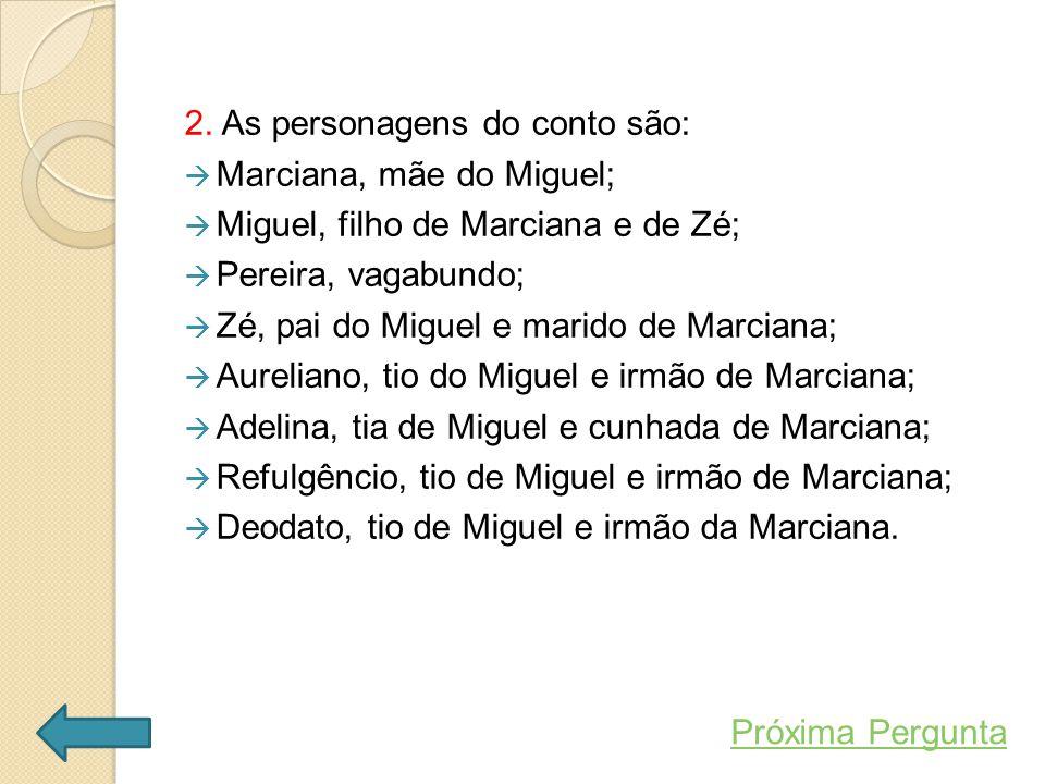 2. As personagens do conto são:  Marciana, mãe do Miguel;  Miguel, filho de Marciana e de Zé;  Pereira, vagabundo;  Zé, pai do Miguel e marido de