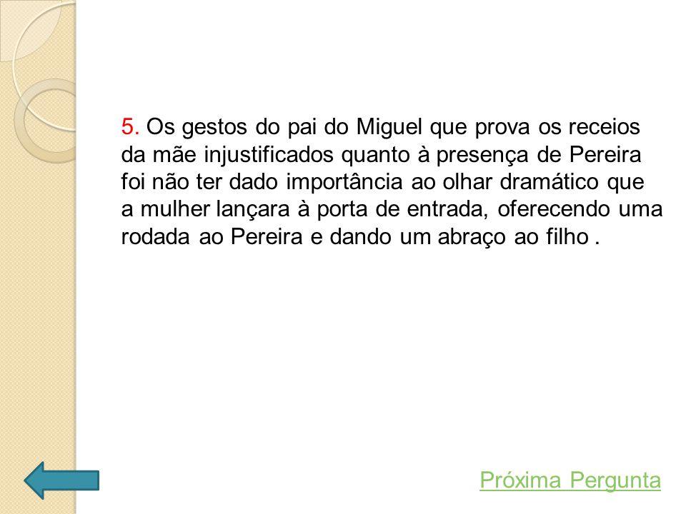 5. Os gestos do pai do Miguel que prova os receios da mãe injustificados quanto à presença de Pereira foi não ter dado importância ao olhar dramático