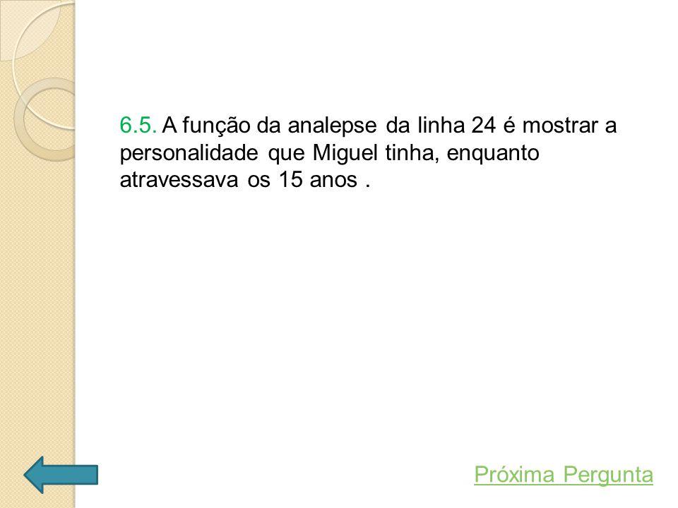 6.5. A função da analepse da linha 24 é mostrar a personalidade que Miguel tinha, enquanto atravessava os 15 anos. Próxima Pergunta
