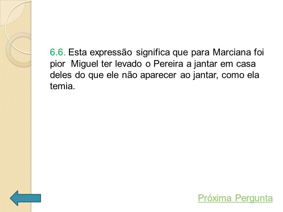 6.6. Esta expressão significa que para Marciana foi pior Miguel ter levado o Pereira a jantar em casa deles do que ele não aparecer ao jantar, como el