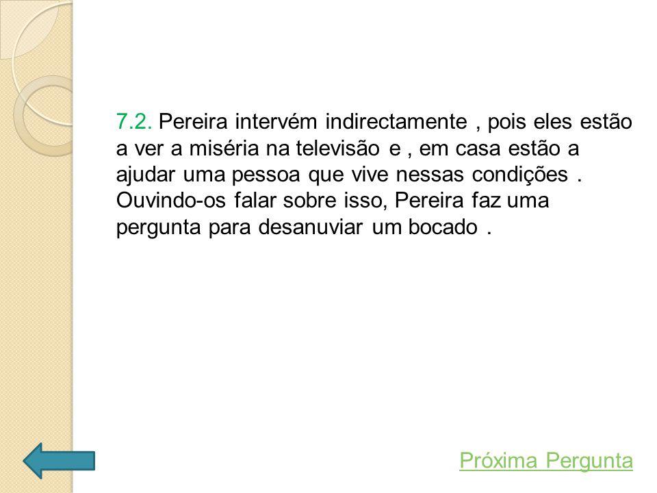7.2. Pereira intervém indirectamente, pois eles estão a ver a miséria na televisão e, em casa estão a ajudar uma pessoa que vive nessas condições. Ouv