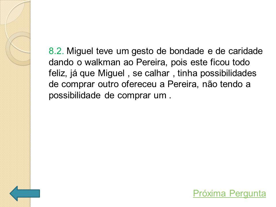 8.2. Miguel teve um gesto de bondade e de caridade dando o walkman ao Pereira, pois este ficou todo feliz, já que Miguel, se calhar, tinha possibilida