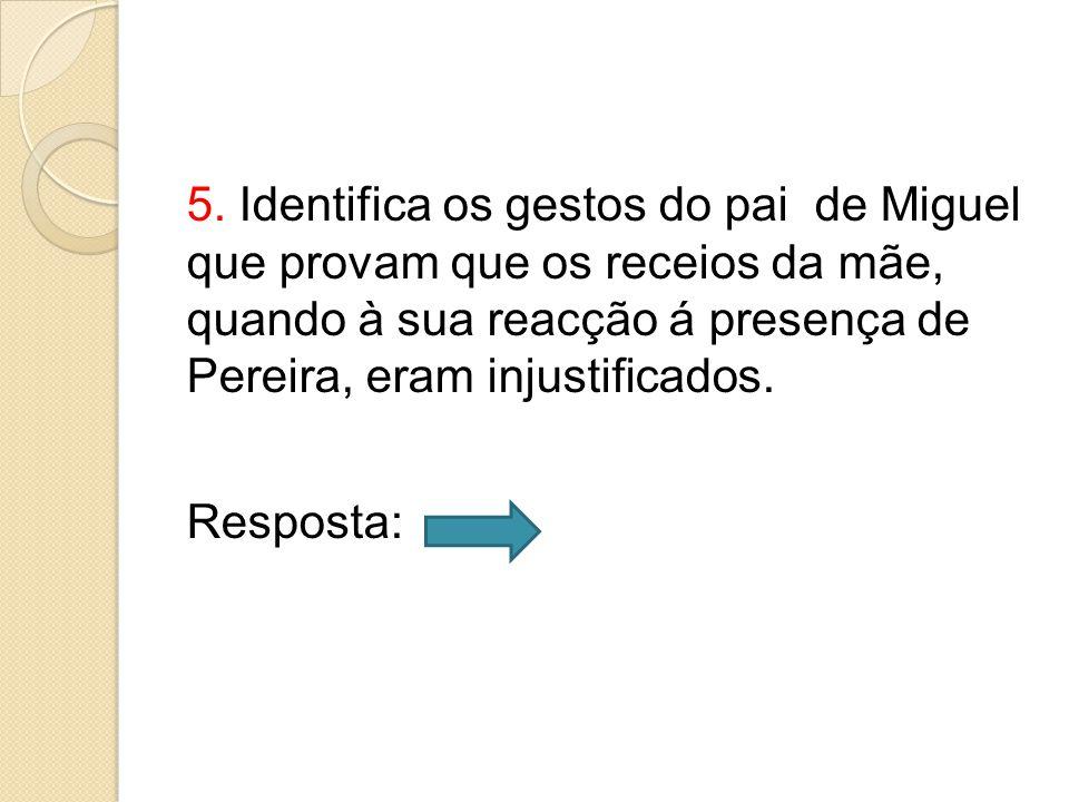 5. Identifica os gestos do pai de Miguel que provam que os receios da mãe, quando à sua reacção á presença de Pereira, eram injustificados. Resposta: