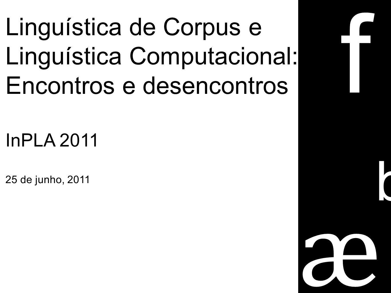 Linguística de Corpus e Linguística Computacional: Encontros e desencontros InPLA 2011 25 de junho, 2011 e a b f ũ õ ſ ӕ ſ