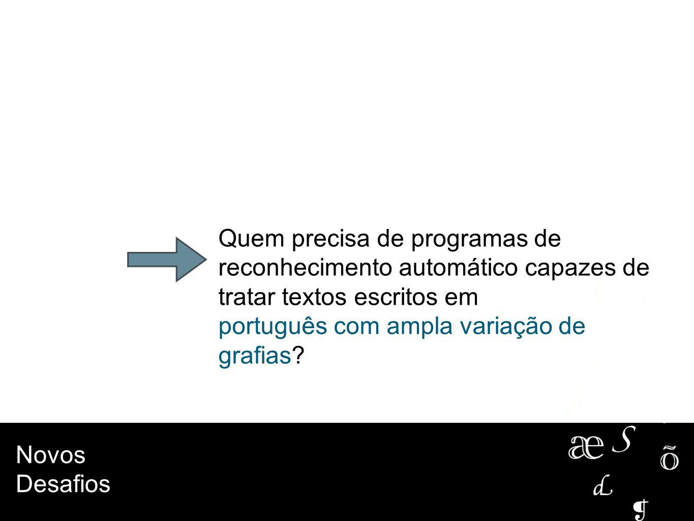 Novos Desafios Quem precisa de programas de reconhecimento automático capazes de tratar textos escritos em português com ampla variação de grafias?