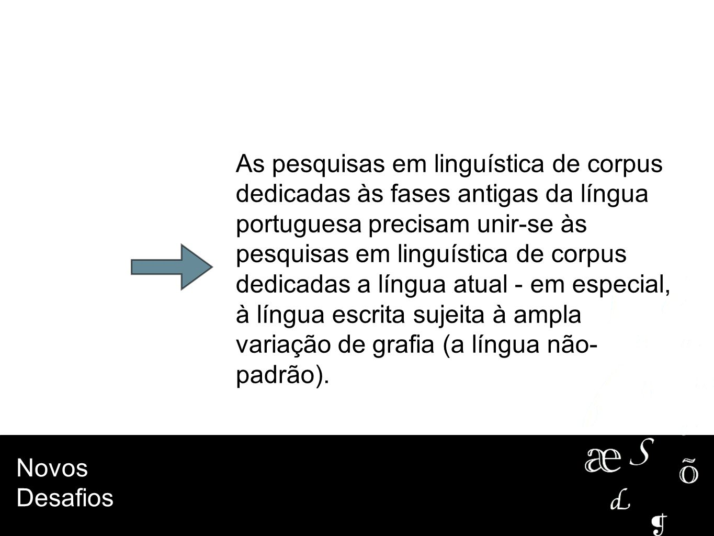Novos Desafios As pesquisas em linguística de corpus dedicadas às fases antigas da língua portuguesa precisam unir-se às pesquisas em linguística de c