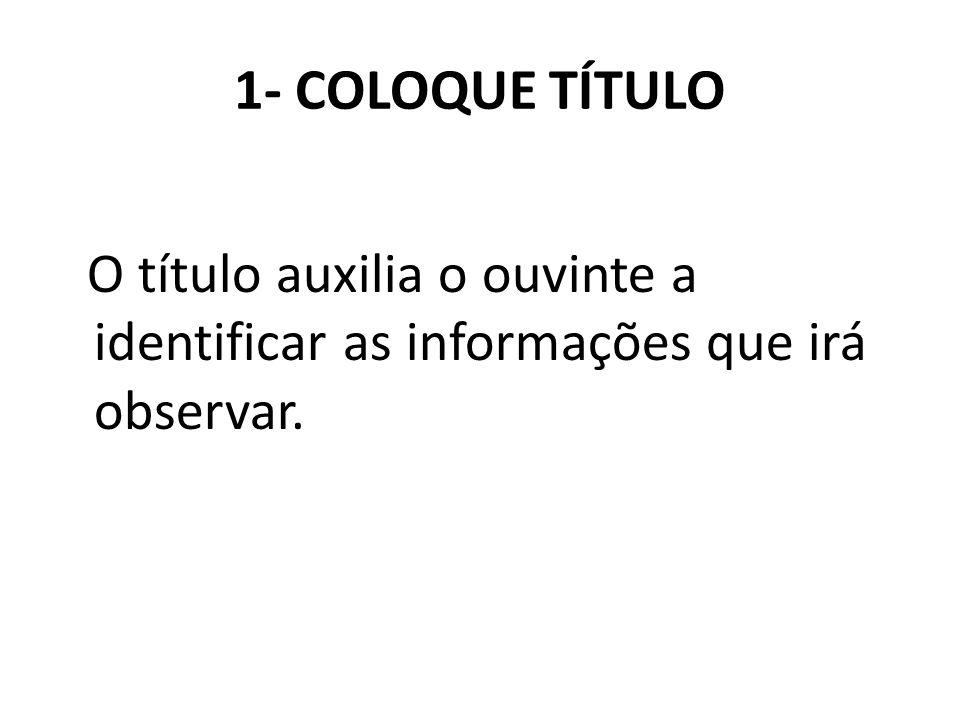 1- COLOQUE TÍTULO O título auxilia o ouvinte a identificar as informações que irá observar.