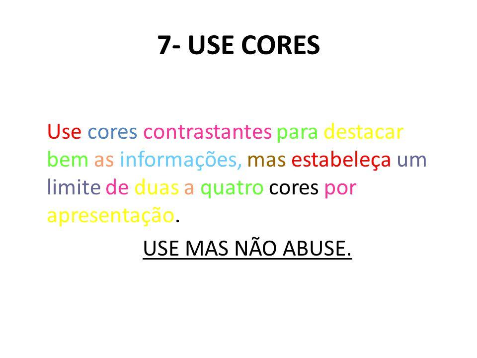 7- USE CORES Use cores contrastantes para destacar bem as informações, mas estabeleça um limite de duas a quatro cores por apresentação.