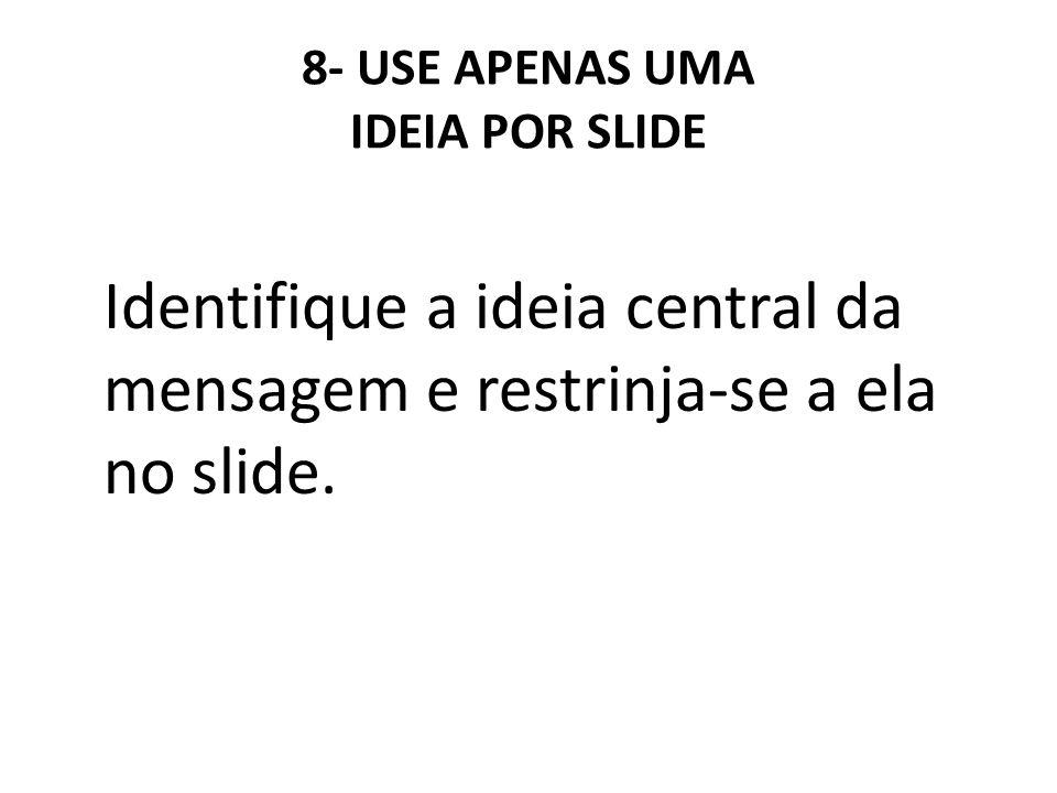 8- USE APENAS UMA IDEIA POR SLIDE Identifique a ideia central da mensagem e restrinja-se a ela no slide.