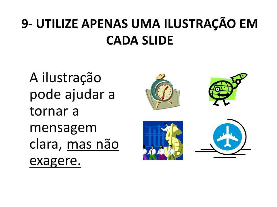9- UTILIZE APENAS UMA ILUSTRAÇÃO EM CADA SLIDE A ilustração pode ajudar a tornar a mensagem clara, mas não exagere.