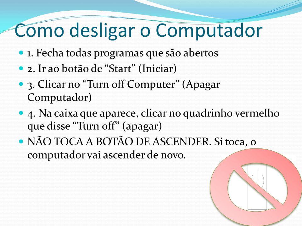 """Como desligar o Computador 1. Fecha todas programas que são abertos 2. Ir ao botão de """"Start"""" (Iniciar) 3. Clicar no """"Turn off Computer"""" (Apagar Compu"""