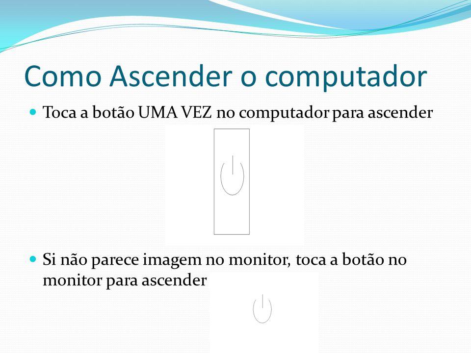 Como Ascender o computador Toca a botão UMA VEZ no computador para ascender Si não parece imagem no monitor, toca a botão no monitor para ascender