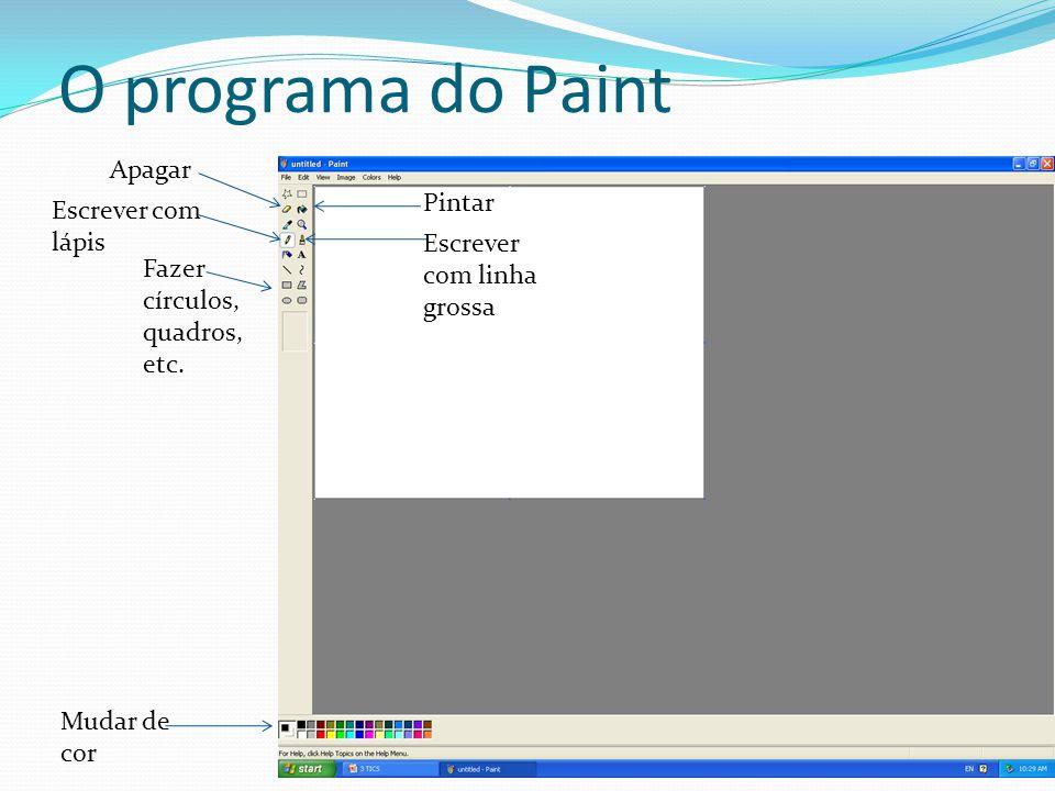 O programa do Paint Apagar Escrever com lápis Fazer círculos, quadros, etc. Mudar de cor Pintar Escrever com linha grossa
