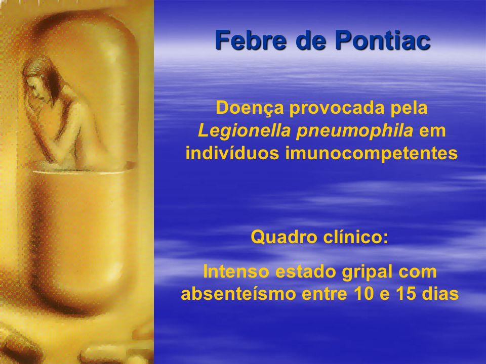 Febre de Pontiac Doença provocada pela Legionella pneumophila em indivíduos imunocompetentes Quadro clínico: Intenso estado gripal com absenteísmo entre 10 e 15 dias